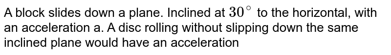 A block slides down a plane. Inclined at `30^(@)` to the horizontal, with an acceleration a. A disc rolling without slipping down the same inclined plane would have an acceleration