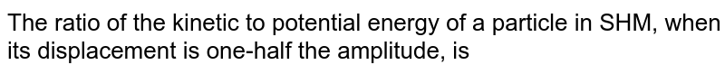The ratio of the kinetic to potential energy of a particle in SHM, when its displacement is one-half the amplitude, is