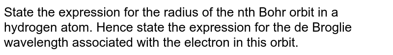 State the expression for the radius of the nth Bohr orbit in a hydrogen atom. Hence state the expression for the de Broglie wavelength associated with the electron in this orbit.