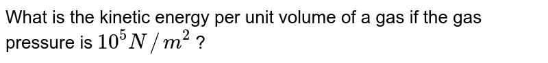 What is the kinetic energy per unit volume of a gas if the gas pressure is ` 10^(5) N//m^(2)` ?