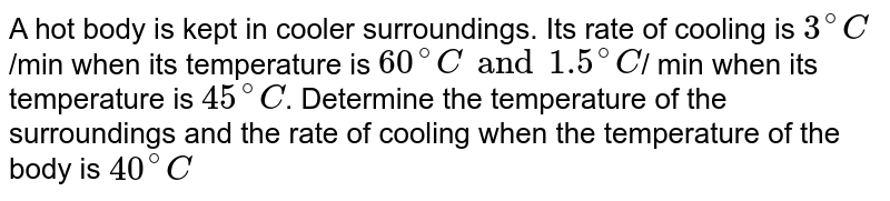 A hot body is kept in cooler surroundings. Its rate of cooling is ` 3^(@)C`/min when its temperature  is ` 60^(@)C and 1.5^(@)C`/ min when its temperature is ` 45^(@)C`. Determine the temperature of the surroundings and the rate of cooling when the temperature of the body is ` 40^(@)C`