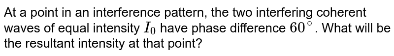 At a point  in an interference pattern, the two interfering coherent waves of equal intensity `I_(0)` have phase difference `60^(@)`. What will be the resultant intensity at that point?