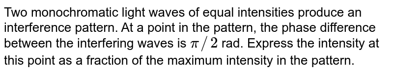Two monochromatic light waves of equal intensities produce an interference pattern. At a point in the pattern, the phase difference between the interfering waves is `pi//2` rad. Express the intensity at this point as a fraction of the maximum intensity in the pattern.