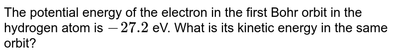 The potential energy of the electron in the first Bohr orbit in the hydrogen atom is `-27.2` eV. What is its kinetic energy and binding energy in the same orbit?