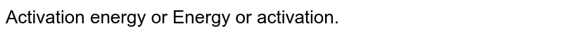 Activation energy or Energy or activation.