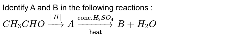 """Identify A and B in the following reactions : <br> `CH_(3)CHO overset([H])rarr A overset(""""conc."""" H_(2)SO_(4))underset(""""heat"""")rarrB + H_(2)O`"""
