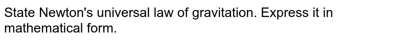 State Newton's universal law of gravitation. Express it in mathematical form.
