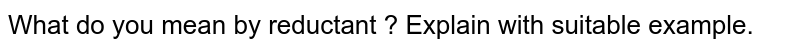 What do you mean by reductant ? Explain with suitable example.