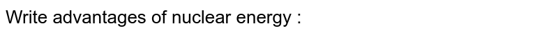 Write advantages of nuclear energy :