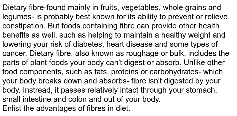 Dietary fibre-found mainly in fruits, vegetables, whole grains and legumes- is probably best known for its ability to prevent or relieve constipation. But foods containing fibre can provide other health benefits as well, such as helping to maintain a healthy weight and lowering your risk of diabetes, heart disease and some types of cancer. Dietary fibre, also known as roughage or bulk, includes the parts of plant foods your body can't digest or absorb. Unlike other food components, such as fats, proteins or carbohydrates- which your body breaks down and absorbs- fibre isn't digested by your body. Instread, it passes relatively intact through your stomach, small intestine and colon and out of your body. <br> Enlist the advantages of fibres in diet.