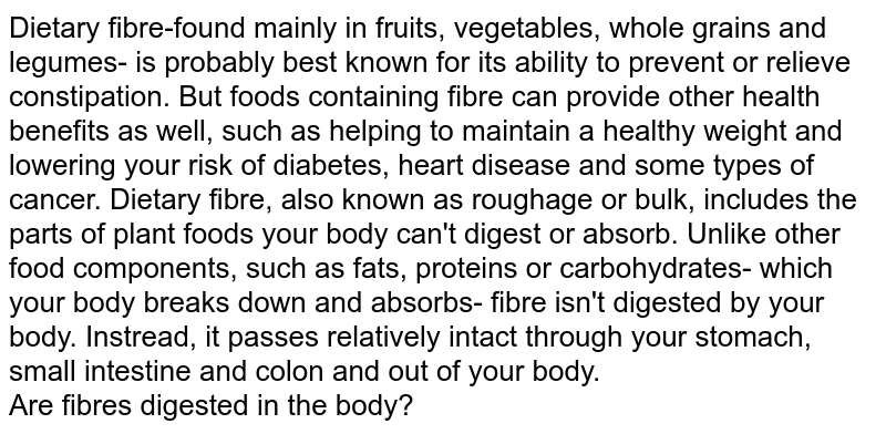 Dietary fibre-found mainly in fruits, vegetables, whole grains and legumes- is probably best known for its ability to prevent or relieve constipation. But foods containing fibre can provide other health benefits as well, such as helping to maintain a healthy weight and lowering your risk of diabetes, heart disease and some types of cancer. Dietary fibre, also known as roughage or bulk, includes the parts of plant foods your body can't digest or absorb. Unlike other food components, such as fats, proteins or carbohydrates- which your body breaks down and absorbs- fibre isn't digested by your body. Instread, it passes relatively intact through your stomach, small intestine and colon and out of your body. <br> Are fibres digested in the body?