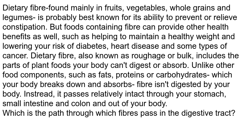 Dietary fibre-found mainly in fruits, vegetables, whole grains and legumes- is probably best known for its ability to prevent or relieve constipation. But foods containing fibre can provide other health benefits as well, such as helping to maintain a healthy weight and lowering your risk of diabetes, heart disease and some types of cancer. Dietary fibre, also known as roughage or bulk, includes the parts of plant foods your body can't digest or absorb. Unlike other food components, such as fats, proteins or carbohydrates- which your body breaks down and absorbs- fibre isn't digested by your body. Instread, it passes relatively intact through your stomach, small intestine and colon and out of your body. <br> Which is the path through which fibres pass in the digestive tract?