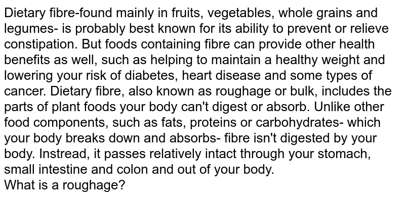 Dietary fibre-found mainly in fruits, vegetables, whole grains and legumes- is probably best known for its ability to prevent or relieve constipation. But foods containing fibre can provide other health benefits as well, such as helping to maintain a healthy weight and lowering your risk of diabetes, heart disease and some types of cancer. Dietary fibre, also known as roughage or bulk, includes the parts of plant foods your body can't digest or absorb. Unlike other food components, such as fats, proteins or carbohydrates- which your body breaks down and absorbs- fibre isn't digested by your body. Instread, it passes relatively intact through your stomach, small intestine and colon and out of your body. <br> What is a roughage?