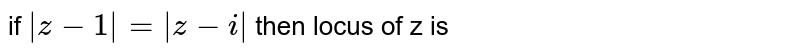 if `|z-1|=|z-i|` then locus of z is