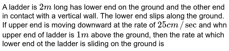 A ladder is `2m` long has lower end on the ground and the other end in contact with a vertical wall. The lower end slips along the ground. If upper end is moving downward at the rate of `25cm//sec` and whn upper end of ladder is `1m` above the ground, then the rate at which lower end ot the ladder is sliding on the ground is