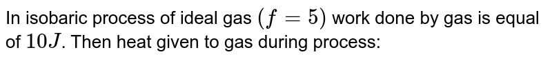 In isobaric process of ideal gas `(f=5)` work done by gas is equal of `10J`. Then heat given to gas during process: