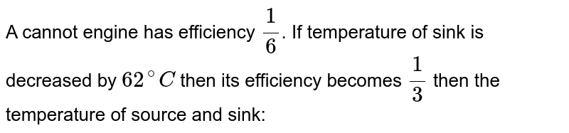 A cannot engine has efficiency `(1)/(6)`. If temperature of sink is decreased by `62^(@)C` then its efficiency becomes `(1)/(3)` then the temperature of source and sink: