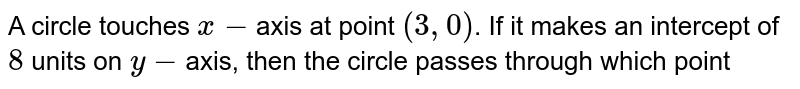 A circle touches `x-`axis at point `(3,0)`. If it makes an intercept of `8` units on `y-`axis, then the circle passes through which point