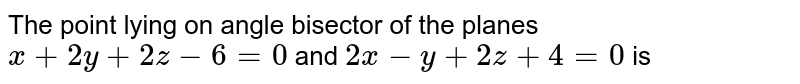 The point lying on angle bisector of the planes `x+2y+2z-6=0` and `2x-y+2z+4=0` is