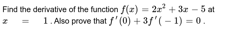 """Find the   derivative of the function `f(x)=2x^2+3x-5` at `x"""" """"="""" """"1` . Also prove that `f^(prime)(0)+3f^(prime)(-1)=0` ."""