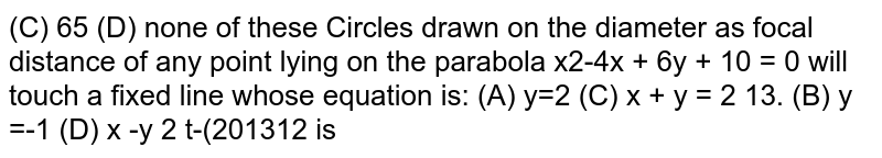 Circles drawn on the diameter as focal distance of any point lying on the parabola `x^2-4x + 6y + 10 = 0` will touch a fixed line whose equation is