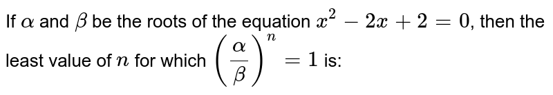 If `alpha` and `beta` be the roots of the equation `x^(2)-2x+2=0`, then the least value of `n` for which `((alpha)/(beta))^(n)=1` is: