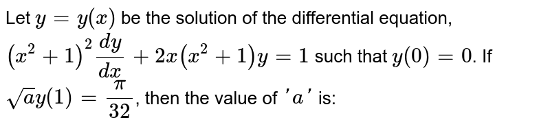 Let `y=y(x)` be the solution of the differential equation, `(x^(2)+1)^(2)(dy)/(dx)+2x(x^(2)+1)y=1` such that `y(0)=0`. If `sqrt(a) y(1)=(pi)/(32)`, then the value of `'a'` is: