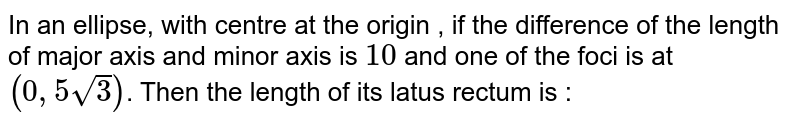 In an ellipse, with centre at the origin , if the difference of the length of major axis and minor axis is `10` and one of the foci is at `(0,5sqrt3)`. Then the length of its latus rectum is :