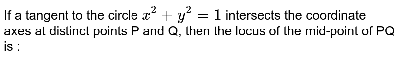 If a tangent to the circle `x^(2)+y^(2)=1` intersects the coordinate axes at distinct points P and Q, then the locus of the mid-point of PQ is :