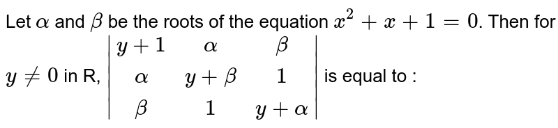 Let `alpha` and `beta` be the roots of the equation `x^(2)+x+1=0`. Then  for `y ne 0` in R, ` (y+1,alpha,beta),(alpha,y+beta,1),(beta,1,y+alpha) ` is equal to :
