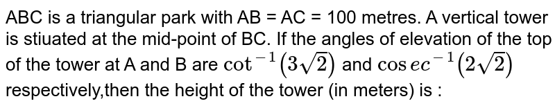 ABC is a triangular park with AB =  AC = 100 metres. A vertical tower is stiuated at the mid-point of BC. If the angles of elevation of the top of the tower at A and B are `cot^(-1) (3sqrt(2))` and `cosec^(-1) (2sqrt(2))` respectively,then the height of the tower (in meters) is :