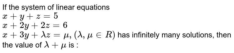 If the system of linear equations <br> `x + y + z = 5` <br> `x + 2y + 2z = 6` <br> `x + 3y + lambda z = mu, (lambda, mu in R)` has infinitely many solutions, then the value of `lambda + mu`  is :