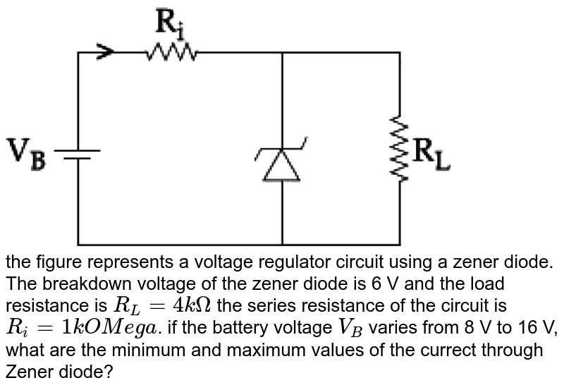 """<img src=""""https://d10lpgp6xz60nq.cloudfront.net/physics_images/JM_2019_P6_E01_025_Q01.png"""" width=""""80%""""> <br> the figure represents a voltage regulator circuit using a zener diode. The breakdown voltage of the zener diode is 6 V and the load resistance is `R_(L)=4kOmega` the series resistance of the circuit is `R_(i)=1kOMega`. if the battery voltage `V_(B)` varies from 8 V to 16 V, what are the minimum and maximum values of the currect through Zener diode?"""