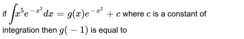if `int x^(5)e^(-x^(2))dx=g(x)e^(-x^(2))+c` where `c` is a constant of integration then `g(-1)` is equal to
