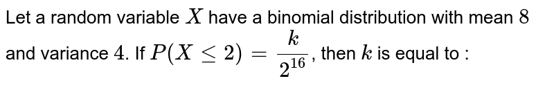 Let a random variable `X` have a binomial distribution with mean `8` and variance `4`. If `P(X lt= 2)=(k)/(2^(16))`, then `k` is equal to :