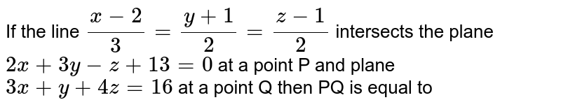 If the line `(x-2)/(3)=(y+1)/(2)=(z-1)/(2)` intersects the plane `2x+3y-z+13=0` at a point P and plane `3x+y+4z=16` at a point Q then PQ is equal to