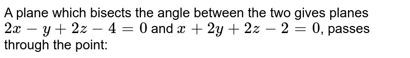 A plane which bisects the angle between the two gives planes `2x - y +2z - 4 = 0` and `x +2y +2z - 2 = 0`, passes through the point: