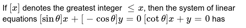 If `[x]` denotes the greatest integer `lex`, then the system of linear equations `[sin theta] x +[-cos theta] y = 0`  `[cot theta]x +y = 0` has
