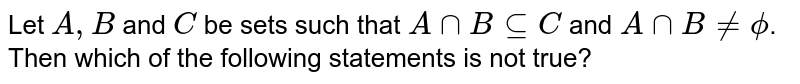 Let `A,B` and `C` be sets such that `Ann B sube C` and `Ann B != phi`. Then which of the following statements is not true?