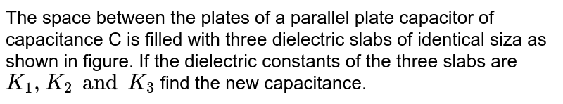 """The space between the plates of a parallel  plate capacitor of capacitance C is filled with three dielectric slabs of identical siza as shown in figure. If the dielectric constants of the three slabs are `K_1  , K_2 and K_3` find the new capacitance. <br> <img src=""""https://d10lpgp6xz60nq.cloudfront.net/physics_images/HCV_VOL2_C31_S01_028_Q01.png"""" width=""""80%"""">"""
