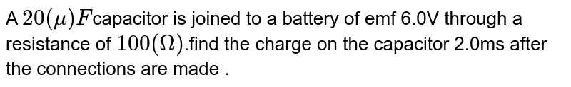 A `20(mu)F`capacitor is joined to a battery of emf 6.0V through a resistance of `100(Omega)`.find the charge on the capacitor 2.0ms after the connections are made .