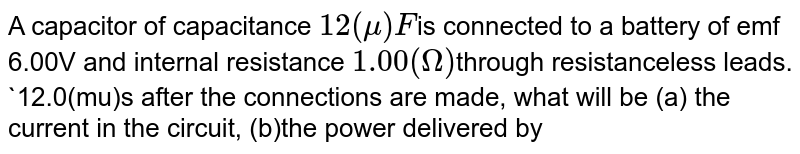 A capacitor of capacitance `12(mu)F`is connected to a battery of emf 6.00V and internal resistance `1.00(Omega)`through resistanceless leads. `12.0(mu)s after the connections are made, what will be (a) the current in the circuit, (b)the power delivered by the battery ,(c)the power dissipated in heat and (d)the rate at which the energy stored in the capacitor is increasing.