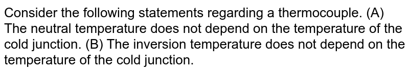 Consider the following statements regarding a thermocouple. (A) The neutral temperature does not depend on the temperature of the cold junction. (B) The inversion temperature does not depend on the temperature of the cold junction.