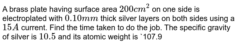 A brass plate having surface area `200 cm^2` on one side is electroplated with `0.10 mm` thick silver layers on both sides using a `15 A` current. Find the time taken to do the job. The specific gravity of silver is `10.5 ` and its atomic weight is `107.9 g mol^(-1)`