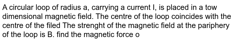 """A circular loop of radius a, carrying a current I, is placed in a tow dimensional magnetic field. The centre of the loop coincides with the centre of the filed The strenght of the magnetic field at the pariphery of the loop is B. find the magnetic force on the wire.   <br> <img src=""""https://d10lpgp6xz60nq.cloudfront.net/physics_images/HCV_VOL2_C34_S01_042_Q01.png"""" width=""""80%"""">"""