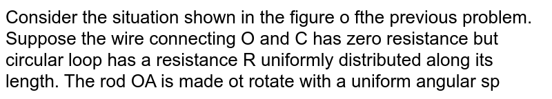 Consider the situation shown in the figure o fthe previous problem. Suppose the wire connecting O and C has zero resistance but circular loop has a resistance R uniformly distributed along its length. The rod OA is made ot rotate with a uniform angular speed `omega` as shown in the figure. Find the current in the rod when `ltAOC = 90^@`.