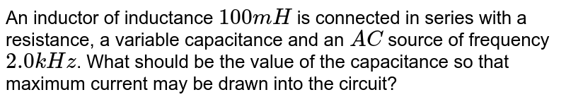 An inductor of inductance `100 mH` is connected in series with a resistance, a variable capacitance and an `AC` source of frequency `2.0 kHz`. What should be the value of the capacitance so that maximum current may be drawn into the circuit?