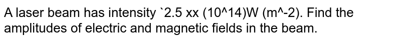 A laser beam has intensity `2.5 xx (10^14)W (m^-2). Find the amplitudes of electric and magnetic fields in the beam.