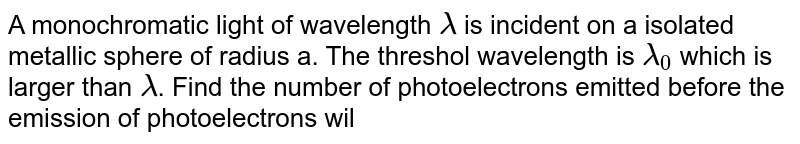 A monochromatic light of wavelength ` lambda` is incident on a isolated metallic sphere of radius a. The threshol wavelength is ` lambda_0` which is larger than ` lambda`. Find the number of photoelectrons emitted before the emission of photoelectrons will shop.
