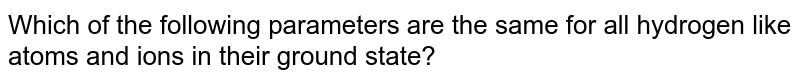 Which of the following parameters are the same for all hydrogen like atoms and ions in their ground state?